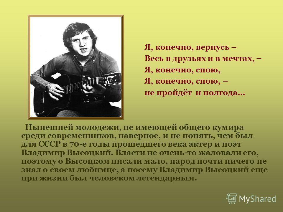 Я, конечно, вернусь – Весь в друзьях и в мечтах, – Я, конечно, спою, Я, конечно, спою, – не пройдёт и полгода… Нынешней молодежи, не имеющей общего кумира среди современников, наверное, и не понять, чем был для СССР в 70-е годы прошедшего века актер