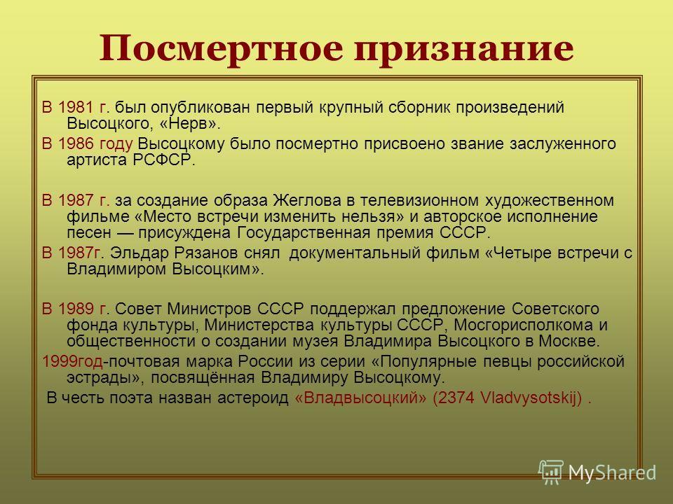 Посмертное признание В 1981 г. был опубликован первый крупный сборник произведений Высоцкого, «Нерв». В 1986 году Высоцкому было посмертно присвоено звание заслуженного артиста РСФСР. В 1987 г. за создание образа Жеглова в телевизионном художественно