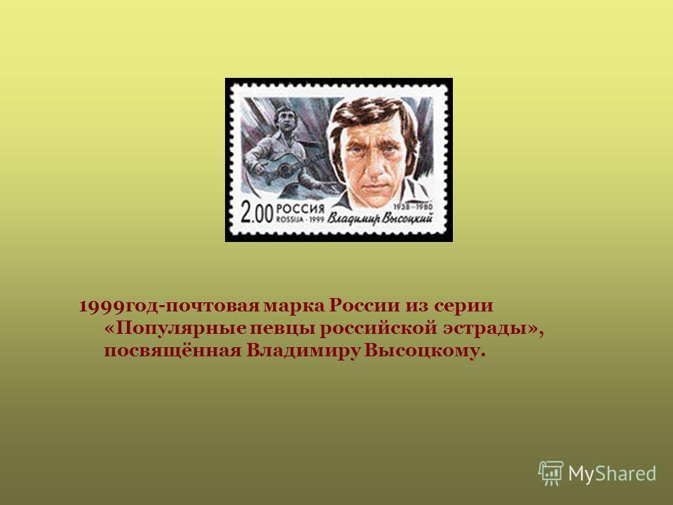 1999год-почтовая марка России из серии «Популярные певцы российской эстрады», посвящённая Владимиру Высоцкому.