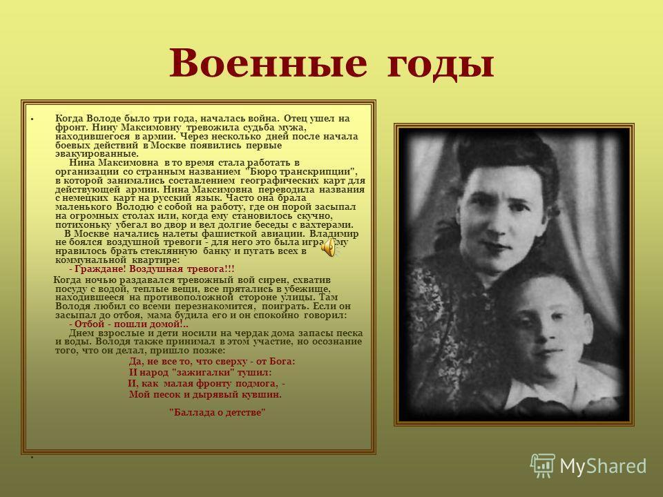 Военные годы Когда Володе было три года, началась война. Отец ушел на фронт. Нину Максимовну тревожила судьба мужа, находившегося в армии. Через несколько дней после начала боевых действий в Москве появились первые эвакуированные. Нина Максимовна в т