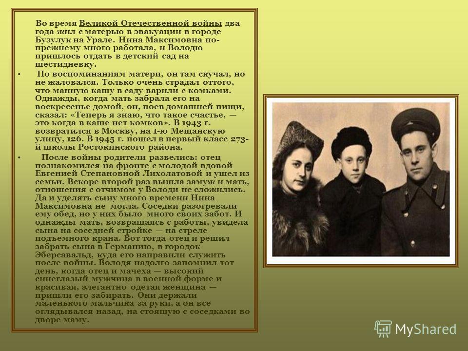 Во время Великой Отечественной войны два года жил с матерью в эвакуации в городе Бузулук на Урале. Нина Максимовна по- прежнему много работала, и Володю пришлось отдать в детский сад на шестидневку. По воспоминаниям матери, он там скучал, но не жалов
