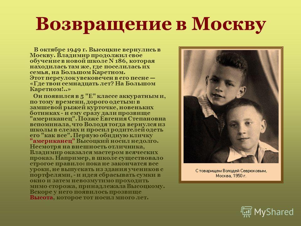 Возвращение в Москву В октябре 1949 г. Высоцкие вернулись в Москву. Владимир продолжил свое обучение в новой школе N 186, которая находилась там же, где поселилась их семья, на Большом Каретном. Этот переулок увековечен в его песне «Где твои семнадца