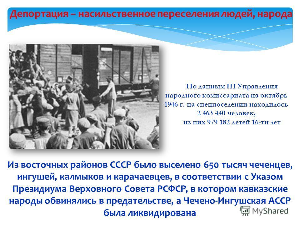 Депортация – насильственное переселения людей, народа Из восточных районов СССР было выселено 650 тысяч чеченцев, ингушей, калмыков и карачаевцев, в соответствии с Указом Президиума Верховного Совета РСФСР, в котором кавказские народы обвинялись в пр