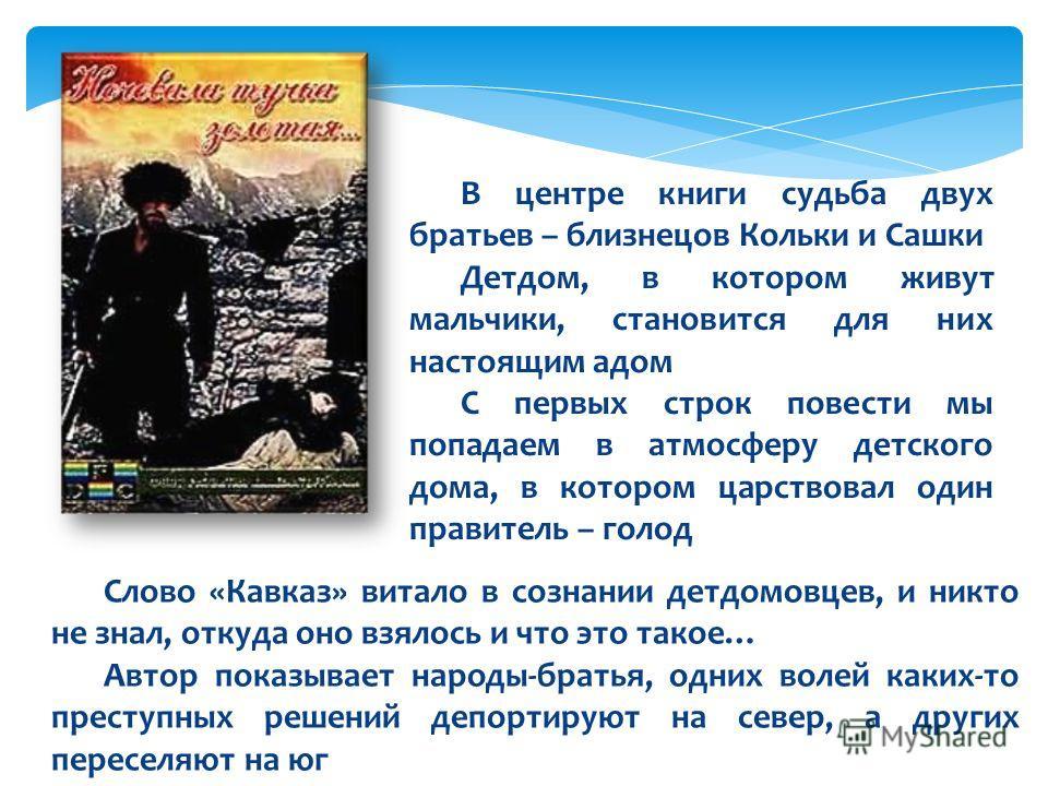 Слово «Кавказ» витало в сознании детдомовцев, и никто не знал, откуда оно взялось и что это такое… Автор показывает народы-братья, одних волей каких-то преступных решений депортируют на север, а других переселяют на юг В центре книги судьба двух брат