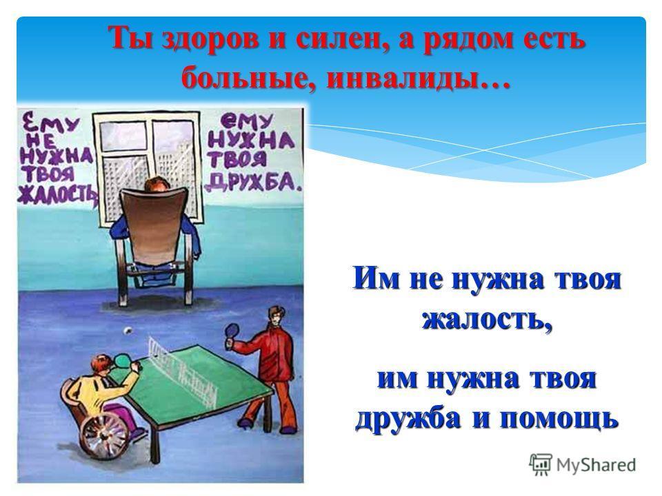 Ты здоров и силен, а рядом есть больные, инвалиды… Им не нужна твоя жалость, им нужна твоя дружба и помощь