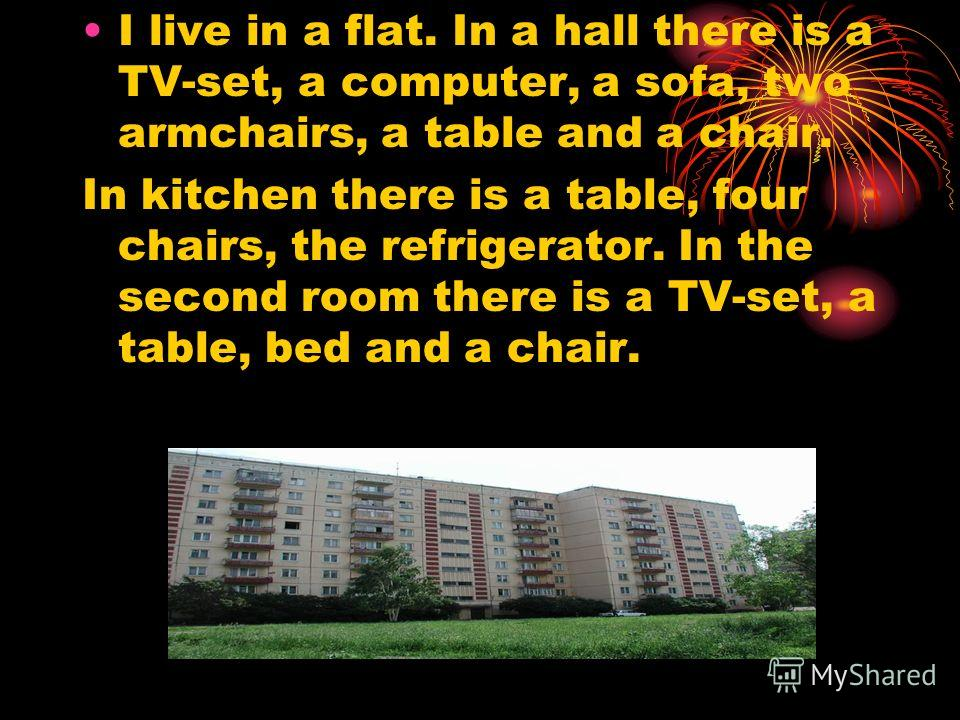 I live in a flat. In a hall there is a TV-set, a computer, a sofa, two armchairs, a table and a chair. In kitchen there is a table, four chairs, the refrigerator. In the second room there is a TV-set, a table, bed and a chair.
