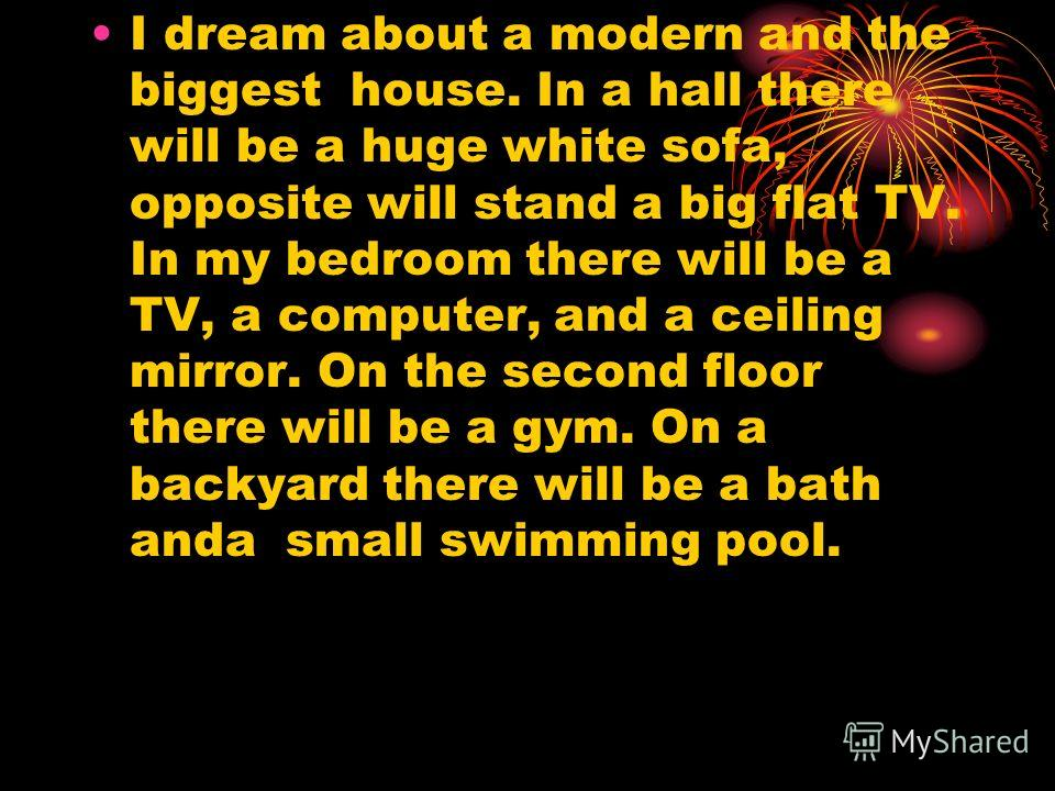 I dream about a modern and the biggest house. In a hall there will be a huge white sofa, opposite will stand a big flat TV. In my bedroom there will be a TV, a computer, and a ceiling mirror. On the second floor there will be a gym. On a backyard the
