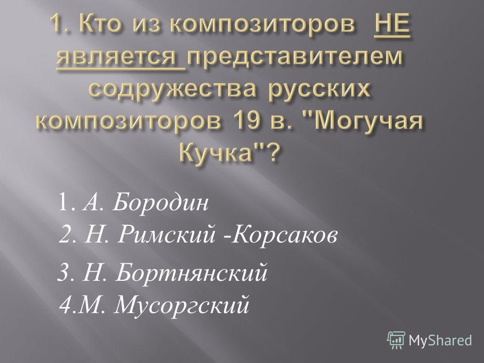 1. А. Бородин 2. Н. Римский - Корсаков 3. Н. Бортнянский 4. М. Мусоргский