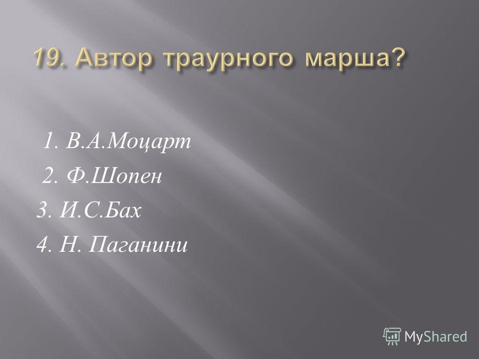 1. В. А. Моцарт 2. Ф. Шопен 3. И. С. Бах 4. Н. Паганини