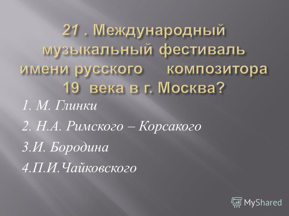 1. М. Глинки 2. Н. А. Римского – Корсакого 3. И. Бородина 4. П. И. Чайковского