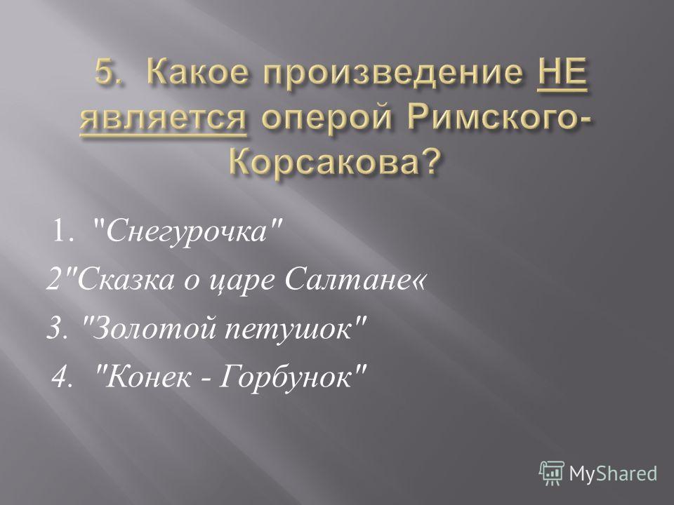1.  Снегурочка  2 Сказка о царе Салтане « 3.  Золотой петушок  4.  Конек - Горбунок