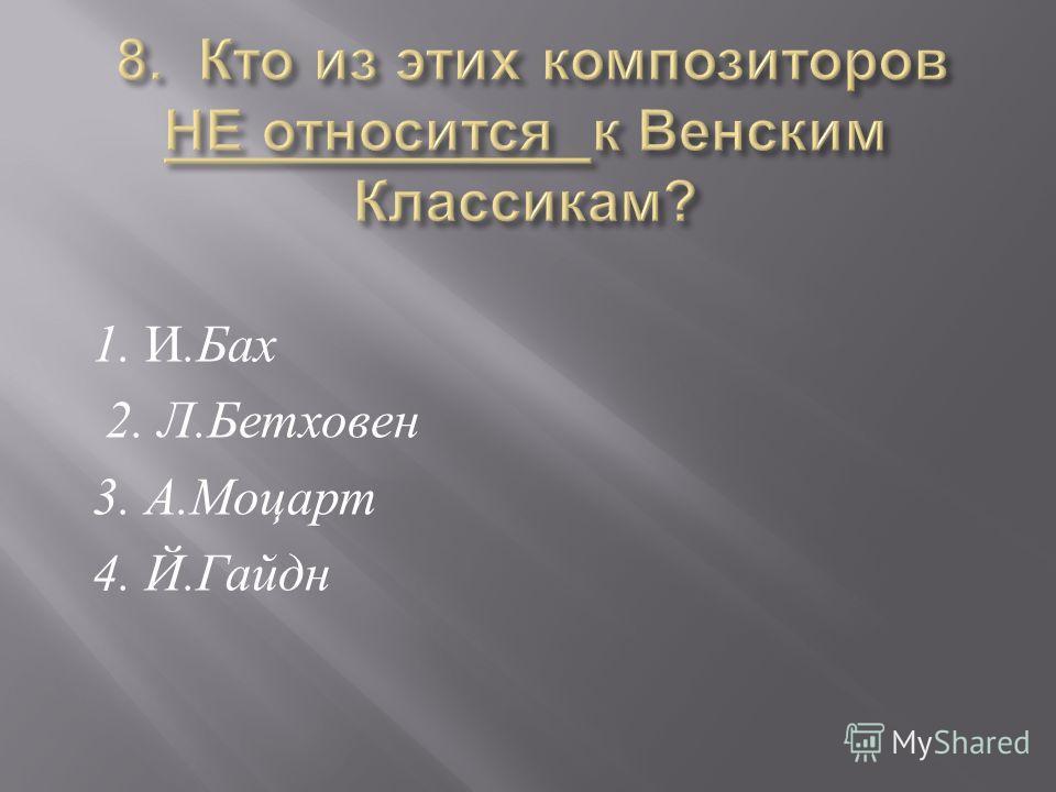 1. И. Бах 2. Л. Бетховен 3. А. Моцарт 4. Й. Гайдн