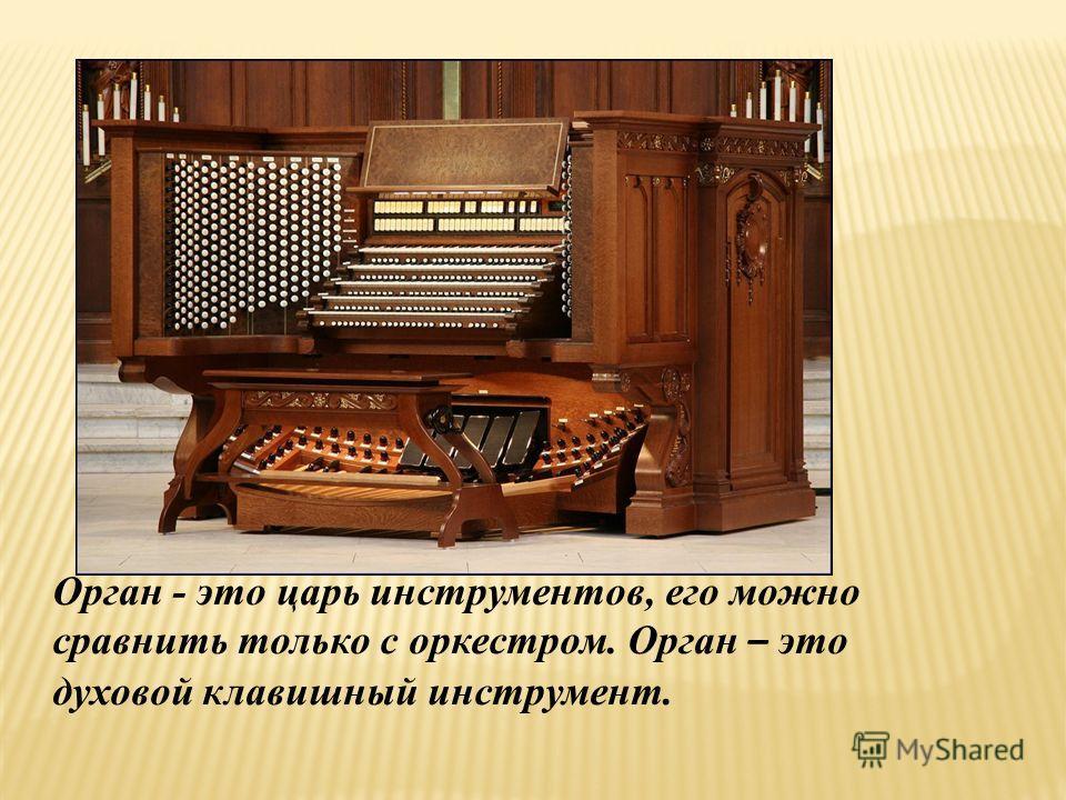Орган - это царь инструментов, его можно сравнить только с оркестром. Орган – это духовой клавишный инструмент.