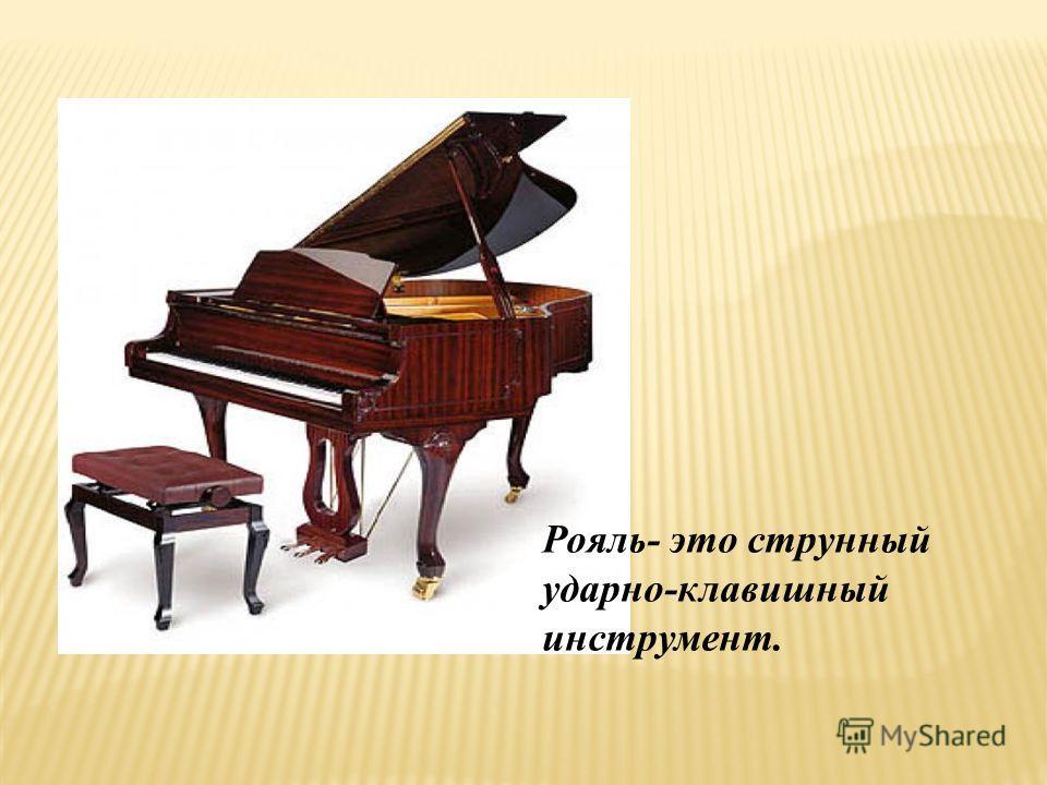 Рояль- это струнный ударно-клавишный инструмент.