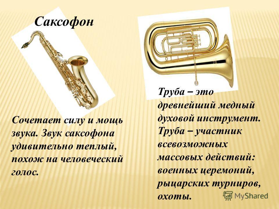 Саксофон Сочетает силу и мощь звука. Звук саксофона удивительно теплый, похож на человеческий голос. Труба – это древнейший медный духовой инструмент. Труба – участник всевозможных массовых действий: военных церемоний, рыцарских турниров, охоты.