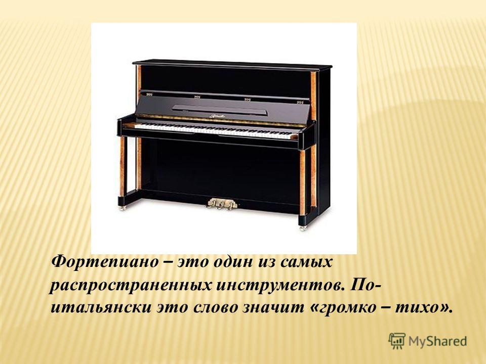 Фортепиано – это один из самых распространенных инструментов. По- итальянски это слово значит « громко – тихо ».