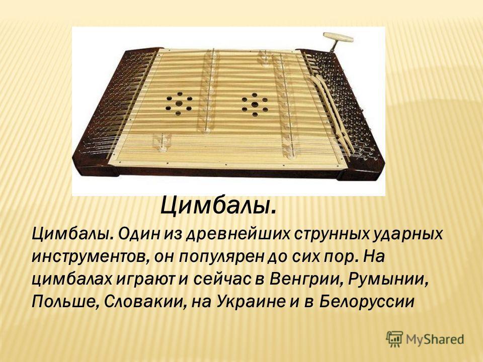 Цимбалы. Цимбалы. Один из древнейших струнных ударных инструментов, он популярен до сих пор. На цимбалах играют и сейчас в Венгрии, Румынии, Польше, Словакии, на Украине и в Белоруссии