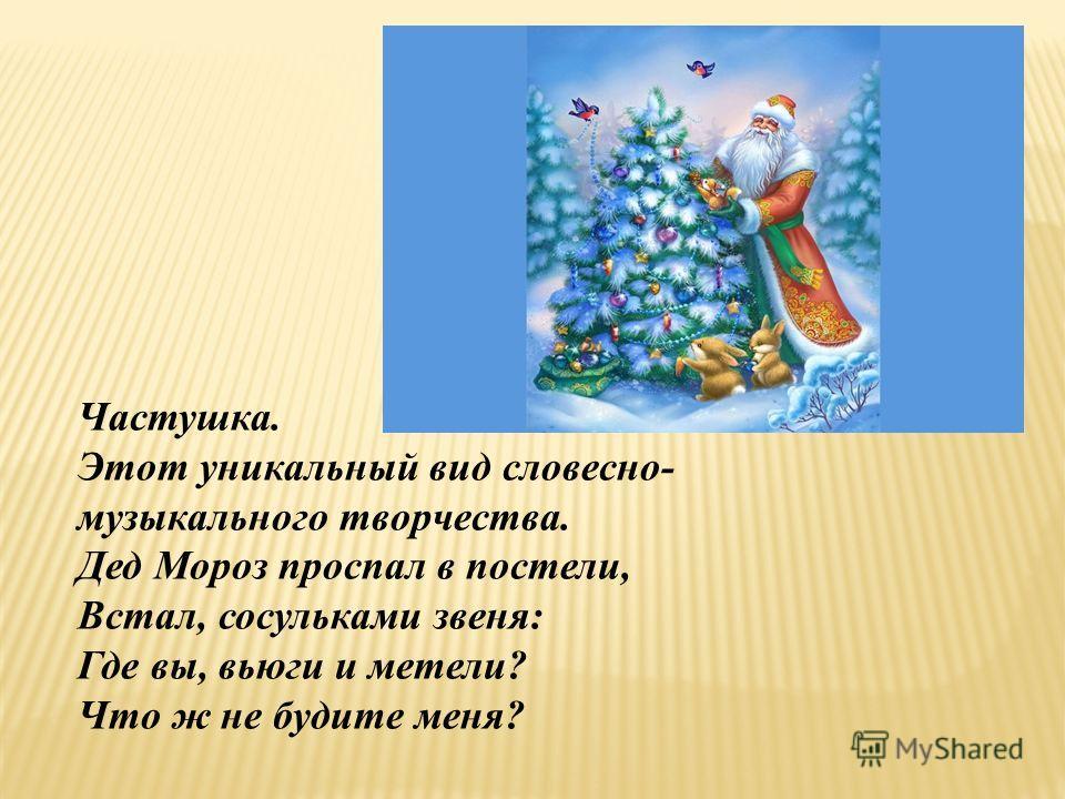 Частушка. Этот уникальный вид словесно- музыкального творчества. Дед Мороз проспал в постели, Встал, сосульками звеня: Где вы, вьюги и метели? Что ж не будите меня?