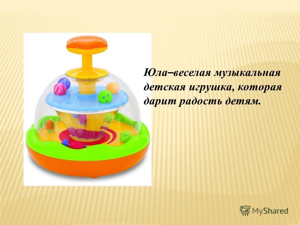Юла – веселая музыкальная детская игрушка, которая дарит радость детям.
