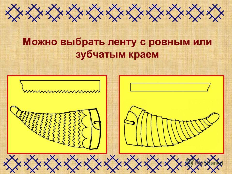 Можно выбрать ленту с ровным или зубчатым краем