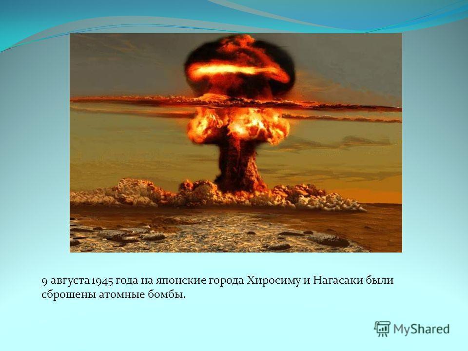 9 августа 1945 года на японские города Хиросиму и Нагасаки были сброшены атомные бомбы.
