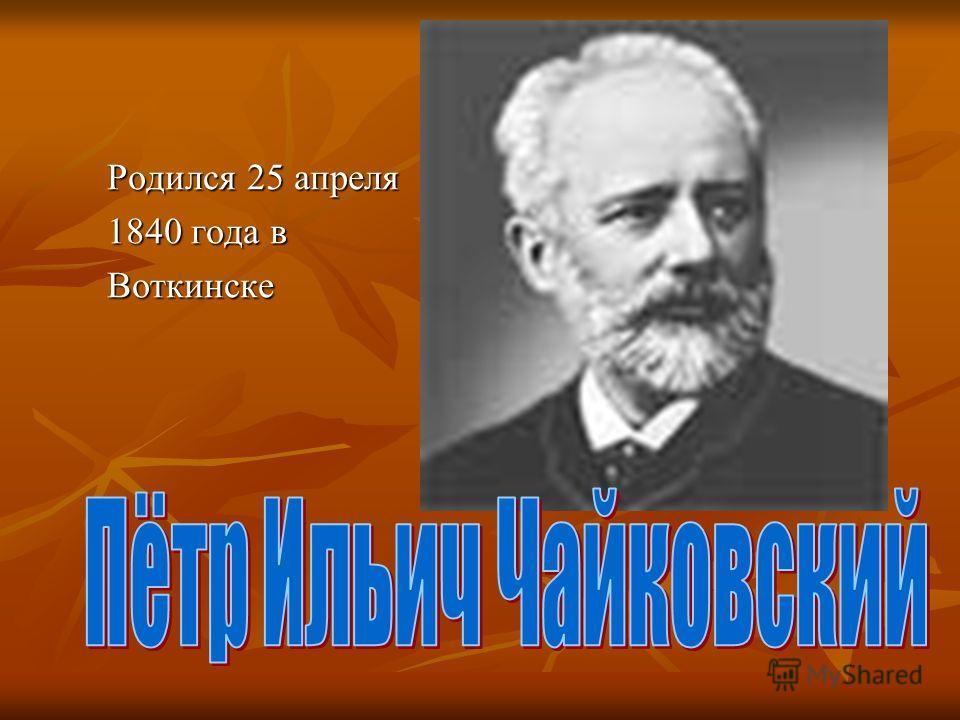 Родился 25 апреля 1840 года в Воткинске