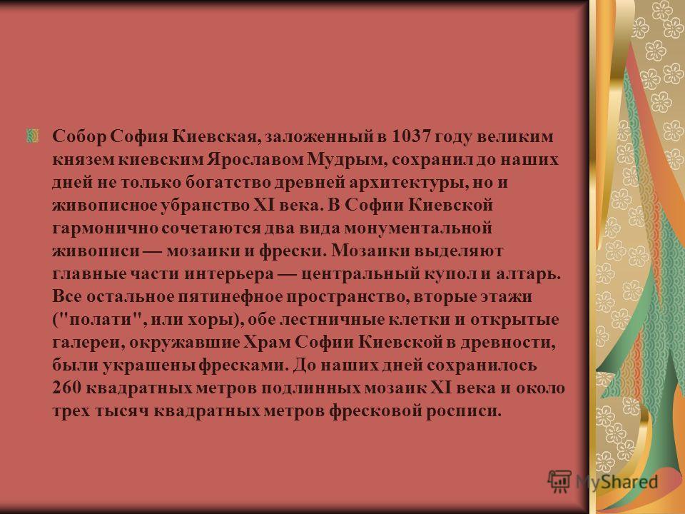 Собор София Киевская, заложенный в 1037 году великим князем киевским Ярославом Мудрым, сохранил до наших дней не только богатство древней архитектуры, но и живописное убранство XI века. В Софии Киевской гармонично сочетаются два вида монументальной ж
