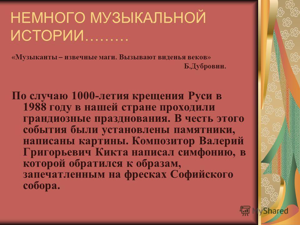 НЕМНОГО МУЗЫКАЛЬНОЙ ИСТОРИИ……… «Музыканты – извечные маги. Вызывают виденья веков» Б.Дубровин. По случаю 1000-летия крещения Руси в 1988 году в нашей стране проходили грандиозные празднования. В честь этого события были установлены памятники, написан