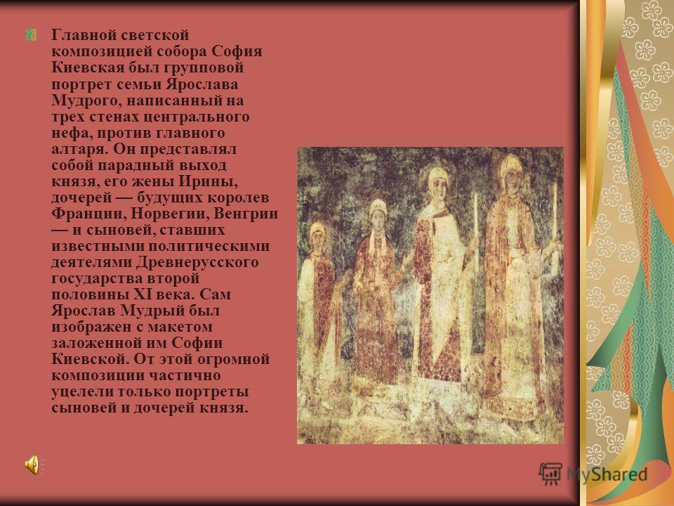 Главной светской композицией собора София Киевская был групповой портрет семьи Ярослава Мудрого, написанный на трех стенах центрального нефа, против главного алтаря. Он представлял собой парадный выход князя, его жены Ирины, дочерей будущих королев Ф