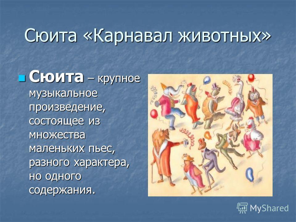 Сюита «Карнавал животных» Сюита – крупное музыкальное произведение, состоящее из множества маленьких пьес, разного характера, но одного содержания. Сюита – крупное музыкальное произведение, состоящее из множества маленьких пьес, разного характера, но