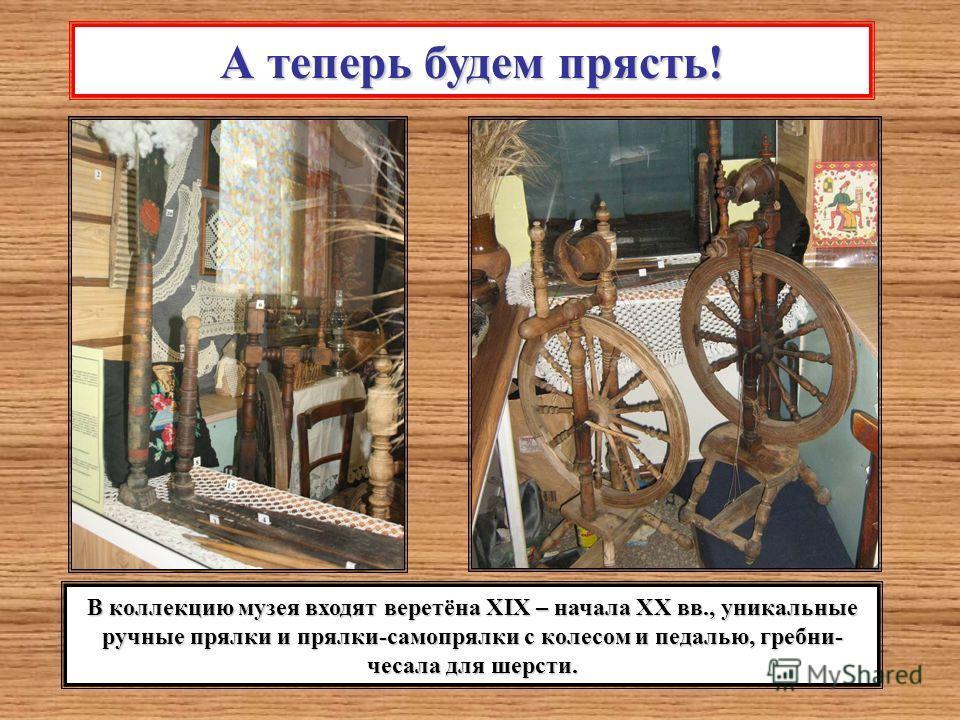 А теперь будем прясть! В коллекцию музея входят веретёна XIX – начала ХХ вв., уникальные ручные прялки и прялки-самопрялки с колесом и педалью, гребни- чесала для шерсти.