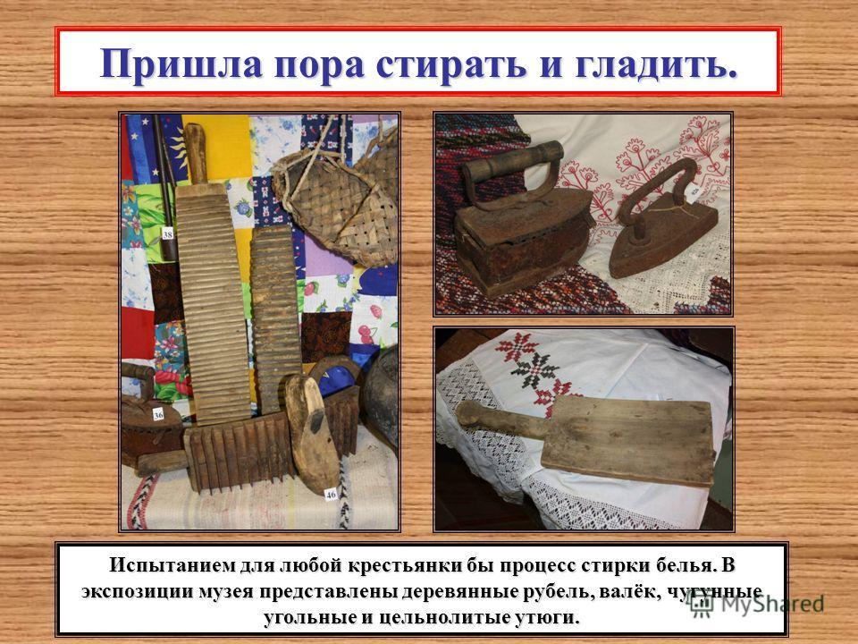 Пришла пора стирать и гладить. Испытанием для любой крестьянки бы процесс стирки белья. В экспозиции музея представлены деревянные рубель, валёк, чугунные угольные и цельнолитые утюги.