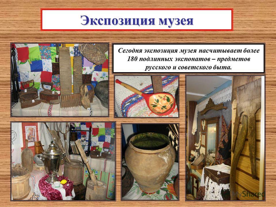 Экспозиция музея Сегодня экспозиция музея насчитывает более 180 подлинных экспонатов – предметов русского и советского быта.