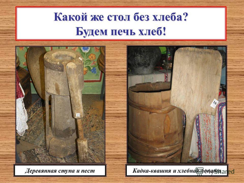 Какой же стол без хлеба? Будем печь хлеб! Деревянная ступа и пест Кадка-квашня и хлебная лопата