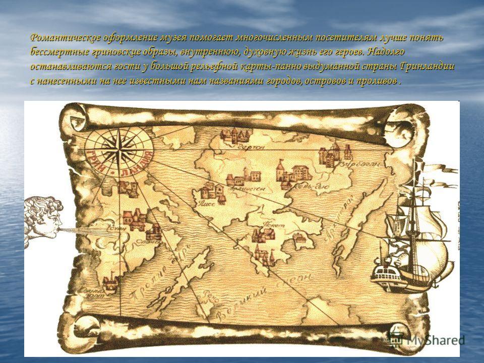 Романтическое оформление музея помогает многочисленным посетителям лучше понять бессмертные гриновские образы, внутреннюю, духовную жизнь его героев. Надолго останавливаются гости у большой рельефной карты-панно выдуманной страны Гринландии с нанесен