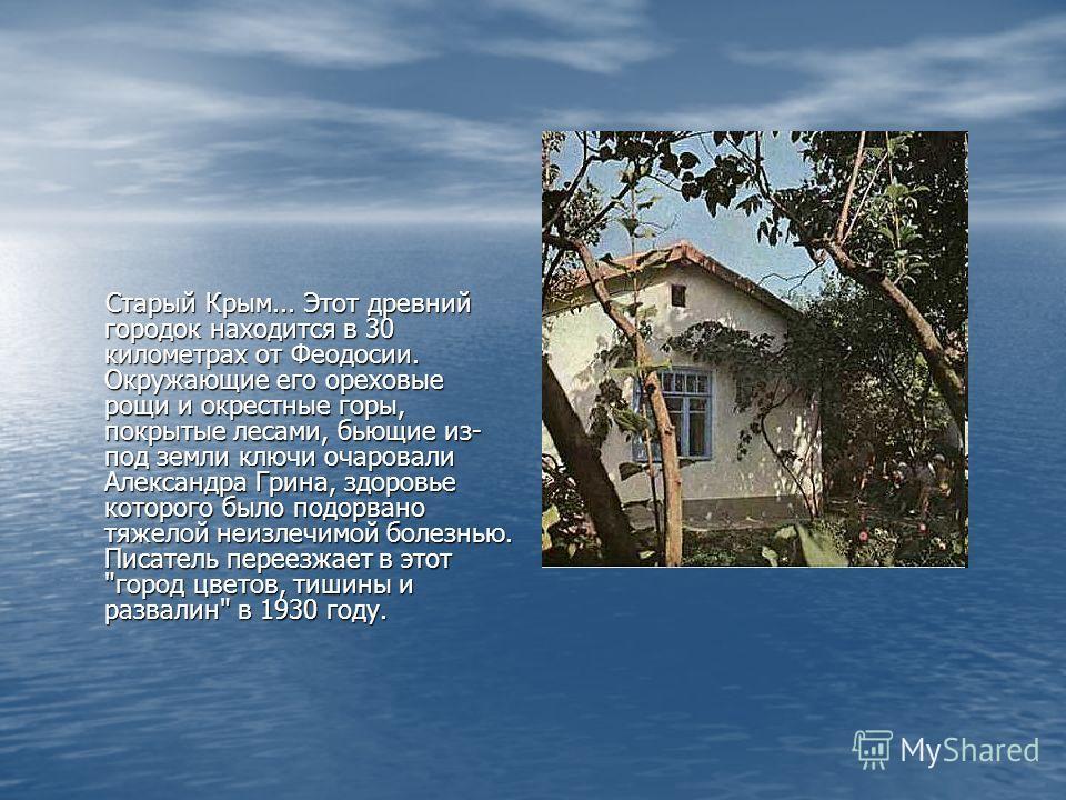Старый Крым... Этот древний городок находится в 30 километрах от Феодосии. Окружающие его ореховые рощи и окрестные горы, покрытые лесами, бьющие из- под земли ключи очаровали Александра Грина, здоровье которого было подорвано тяжелой неизлечимой бол