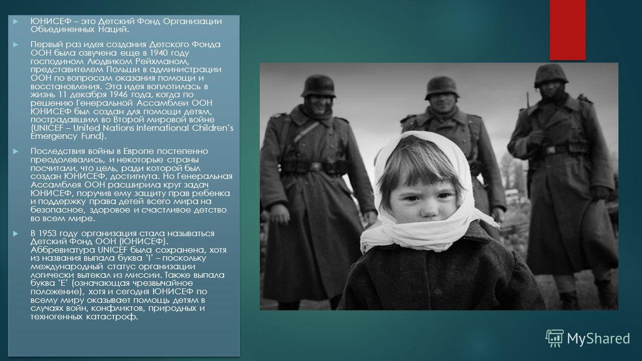 ЮНИСЕФ – это Детский Фонд Организации Объединенных Наций. Первый раз идея создания Детского Фонда ООН была озвучена еще в 1940 году господином Людвиком Рейхманом, представителем Польши в администрации ООН по вопросам оказания помощи и восстановления.
