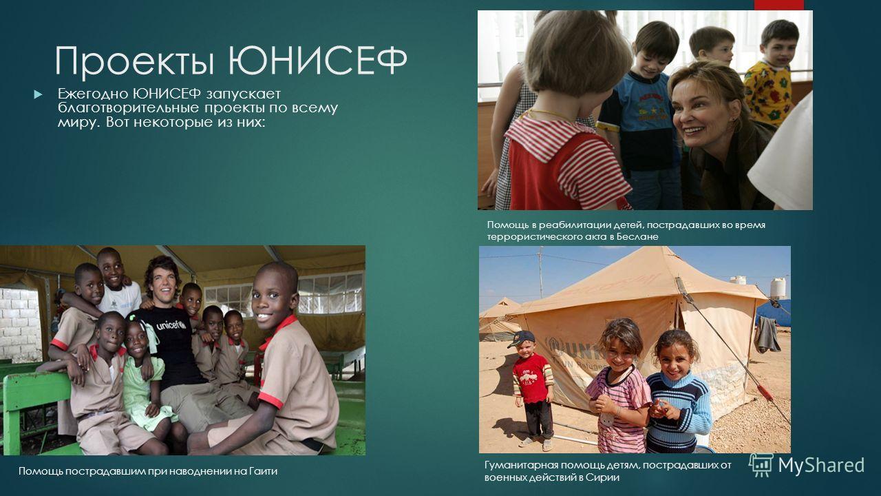 Проекты ЮНИСЕФ Ежегодно ЮНИСЕФ запускает благотворительные проекты по всему миру. Вот некоторые из них: Помощь пострадавшим при наводнении на Гаити Помощь в реабилитации детей, пострадавших во время террористического акта в Беслане Гуманитарная помощ