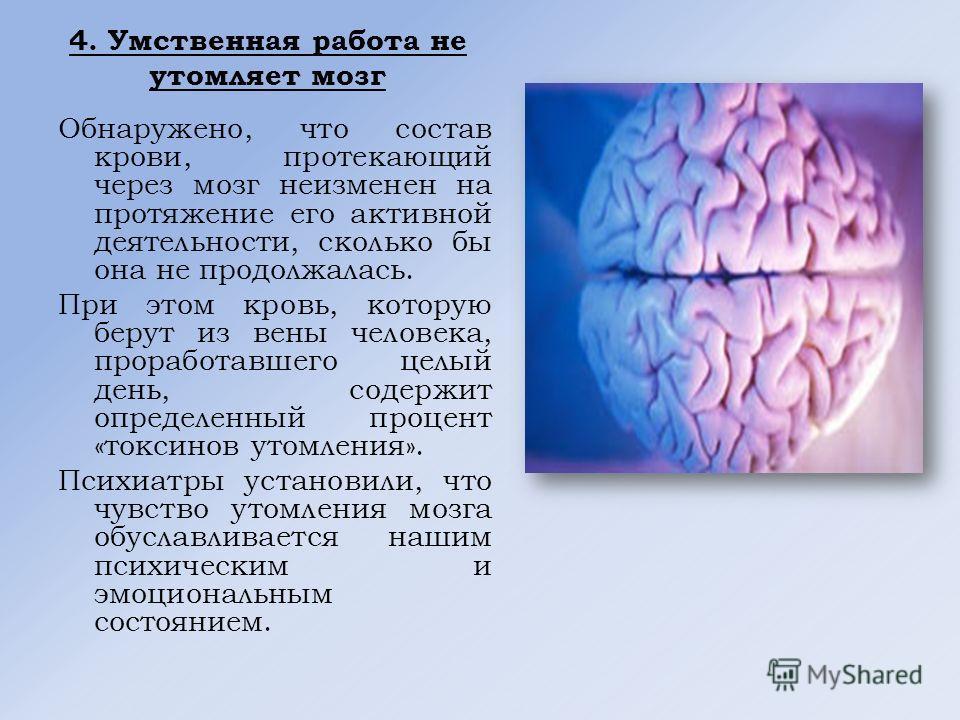 4. Умственная работа не утомляет мозг Обнаружено, что состав крови, протекающий через мозг неизменен на протяжение его активной деятельности, сколько бы она не продолжалась. При этом кровь, которую берут из вены человека, проработавшего целый день, с