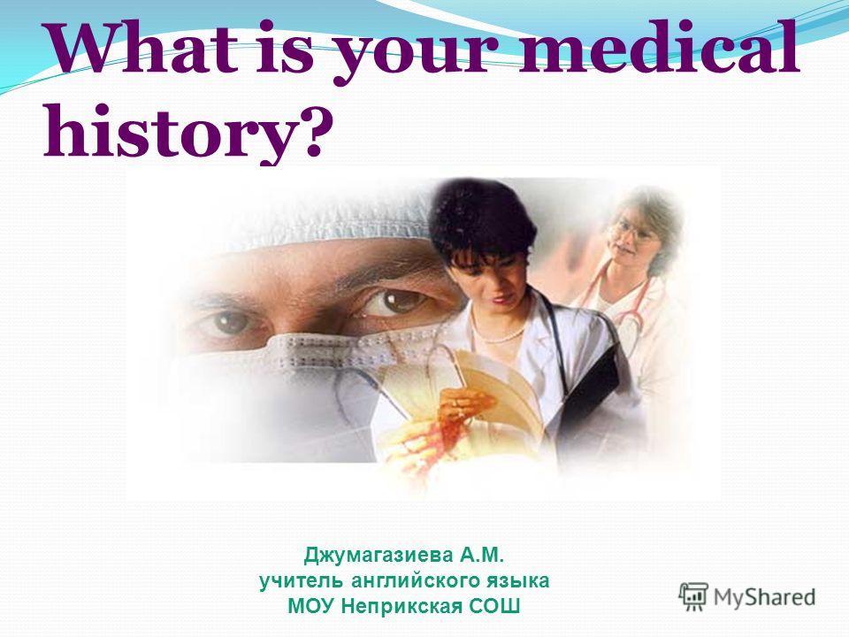 What is your medical history? Джумагазиева А.М. учитель английского языка МОУ Неприкская СОШ