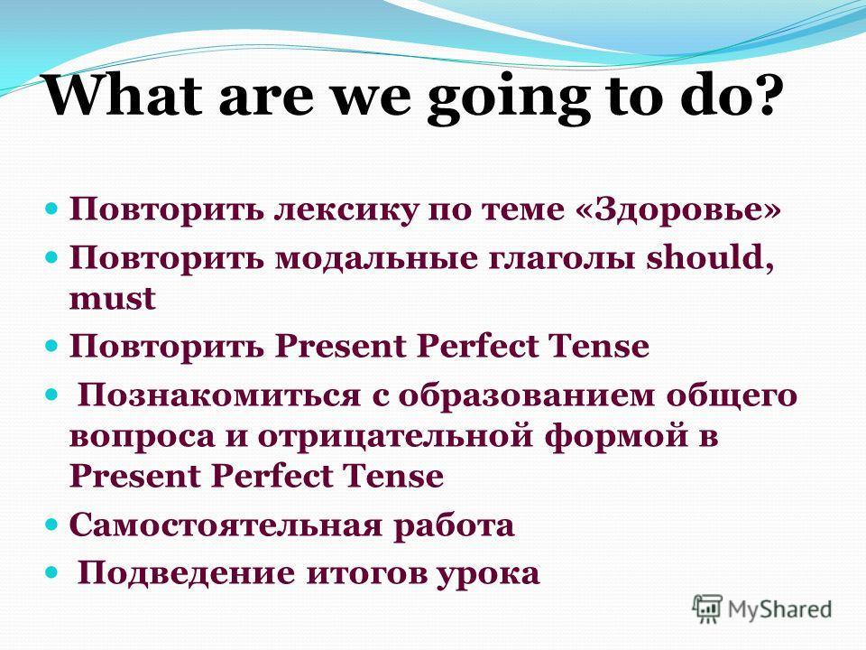 What are we going to do? Повторить лексику по теме «Здоровье» Повторить модальные глаголы should, must Повторить Present Perfect Tense Познакомиться с образованием общего вопроса и отрицательной формой в Present Perfect Tense Самостоятельная работа П