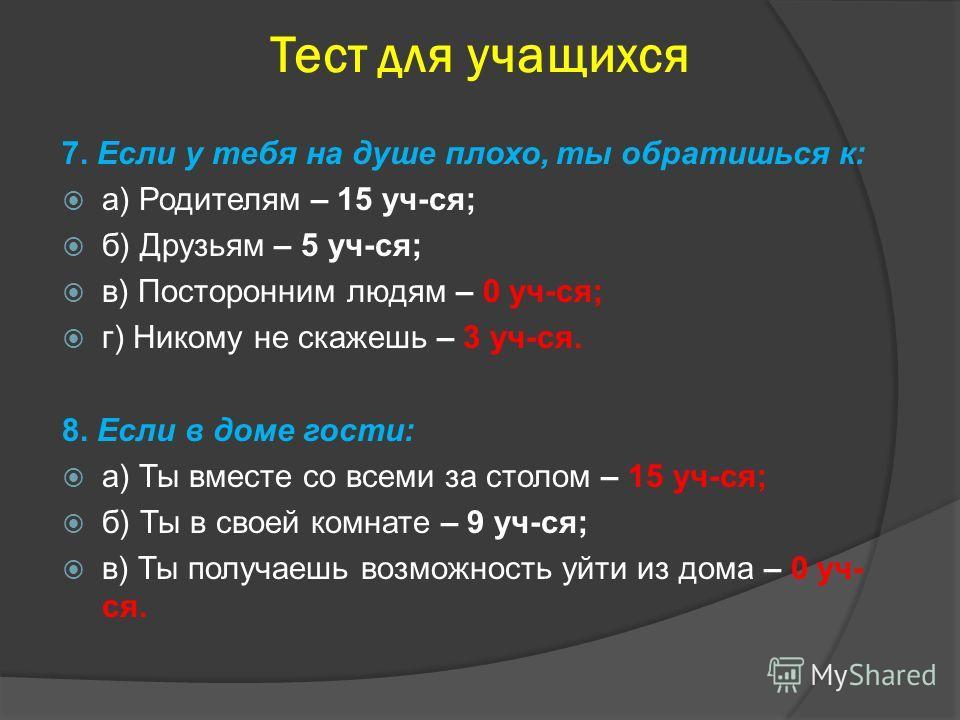 Тест для учащихся 7. Если у тебя на душе плохо, ты обратишься к: а) Родителям – 15 уч-ся; б) Друзьям – 5 уч-ся; в) Посторонним людям – 0 уч-ся; г) Никому не скажешь – 3 уч-ся. 8. Если в доме гости: а) Ты вместе со всеми за столом – 15 уч-ся; б) Ты в