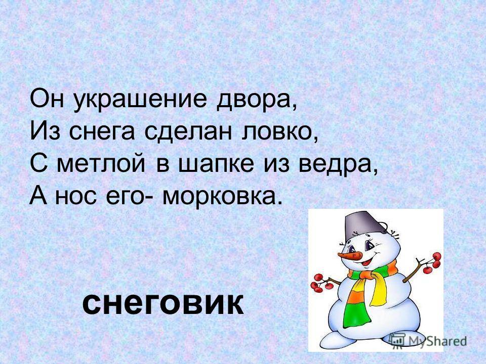 Он украшение двора, Из снега сделан ловко, С метлой в шапке из ведра, А нос его- морковка. снеговик