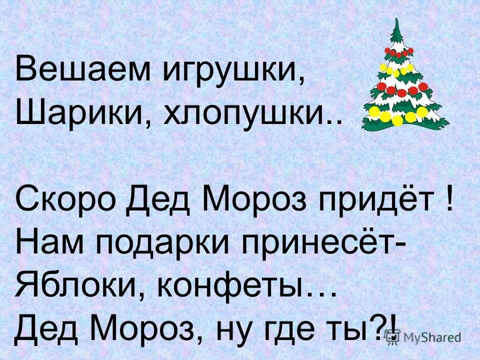 Вешаем игрушки, Шарики, хлопушки.. Скоро Дед Мороз придёт ! Нам подарки принесёт- Яблоки, конфеты… Дед Мороз, ну где ты?!