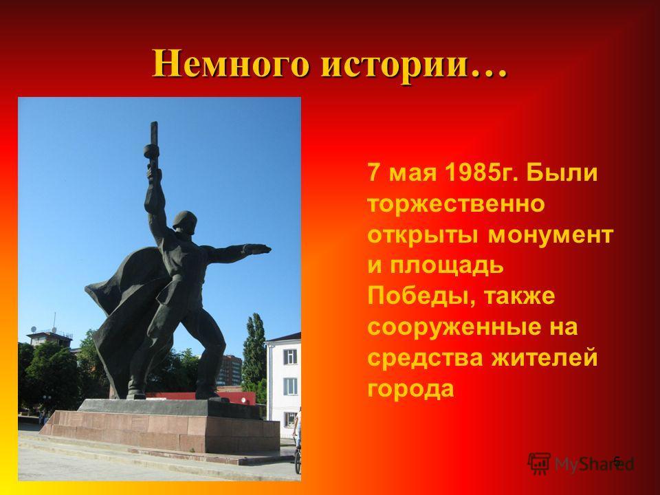 5 Немного истории… 7 мая 1985г. Были торжественно открыты монумент и площадь Победы, также сооруженные на средства жителей города