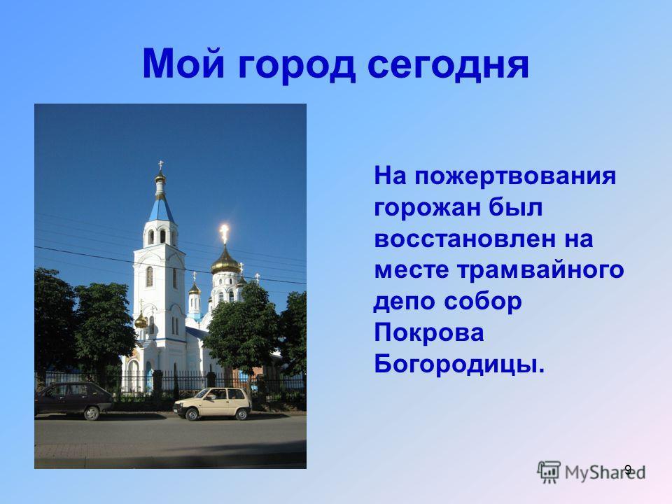 9 Мой город сегодня На пожертвования горожан был восстановлен на месте трамвайного депо собор Покрова Богородицы.