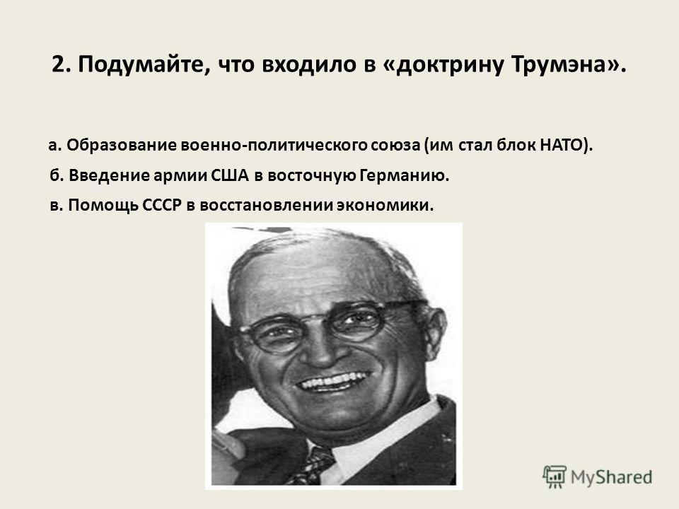 2. Подумайте, что входило в «доктрину Трумэна». а. Образование военно-политического союза (им стал блок НАТО). б. Введение армии США в восточную Германию. в. Помощь СССР в восстановлении экономики.