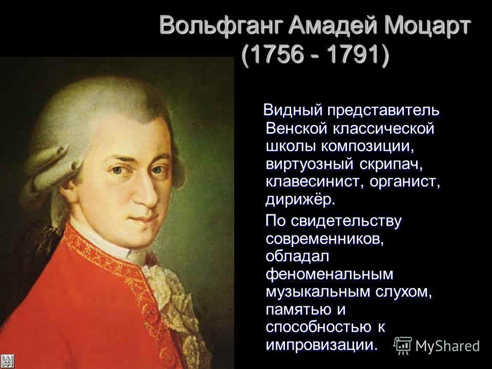 Вольфганг Амадей Моцарт (1756 - 1791) Видный представитель Венской классической школы композиции, виртуозный скрипач, клавесинист, органист, дирижёр. Видный представитель Венской классической школы композиции, виртуозный скрипач, клавесинист, органис