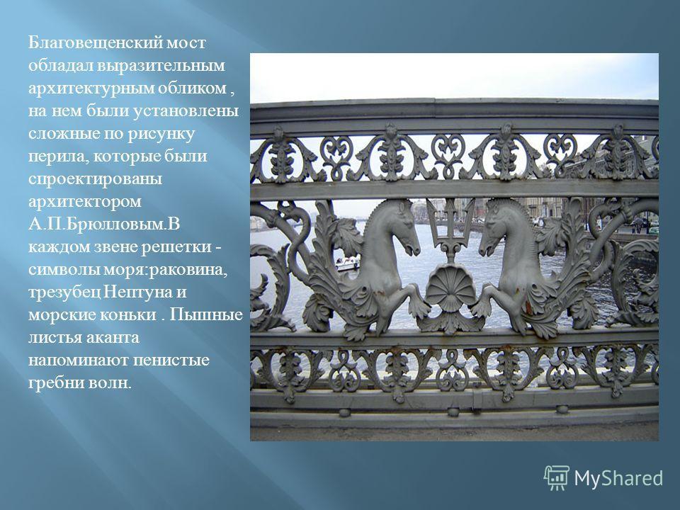 Благовещенский мост обладал выразительным архитектурным обликом, на нем были установлены сложные по рисунку перила, которые были спроектированы архитектором А.П.Брюлловым.В каждом звене решетки - символы моря:раковина, трезубец Нептуна и морские конь