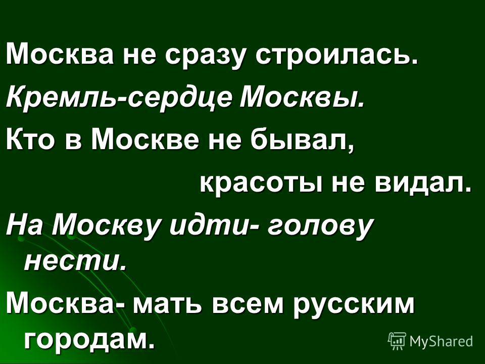 Москва не сразу строилась. Кремль-сердце Москвы. Кто в Москве не бывал, красоты не видал. На Москву идти- голову нести. Москва- мать всем русским городам.